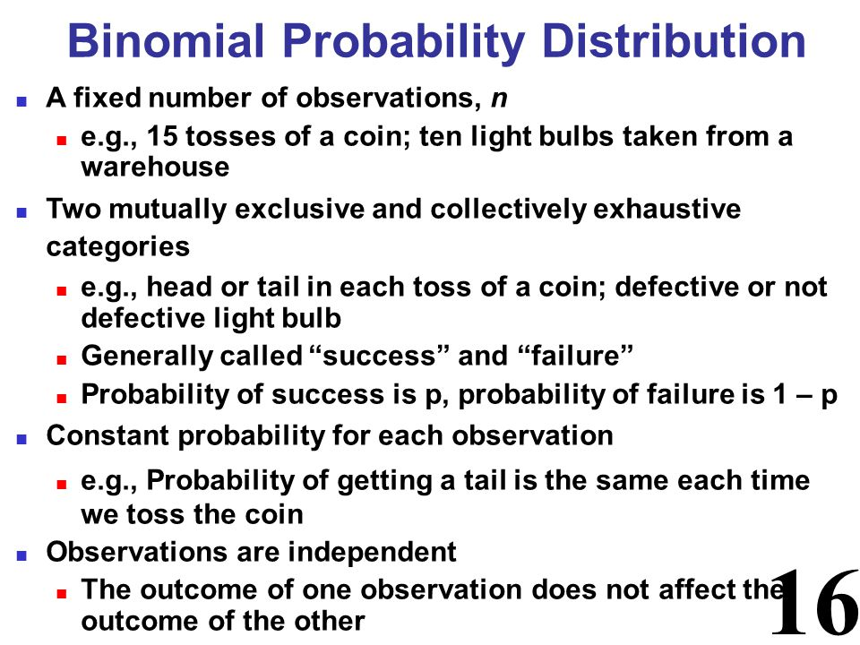 16 Binomial Probability Distribution A fixed number of observations, n e.g., 15 tosses of a coin; ten light bulbs taken from a warehouse Two mutually exclusive and collectively exhaustive categories e.g., head or tail in each toss of a coin; defective or not defective light bulb Generally called success and failure Probability of success is p, probability of failure is 1 – p Constant probability for each observation e.g., Probability of getting a tail is the same each time we toss the coin Observations are independent The outcome of one observation does not affect the outcome of the other