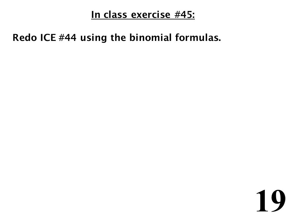 19 In class exercise #45: Redo ICE #44 using the binomial formulas.