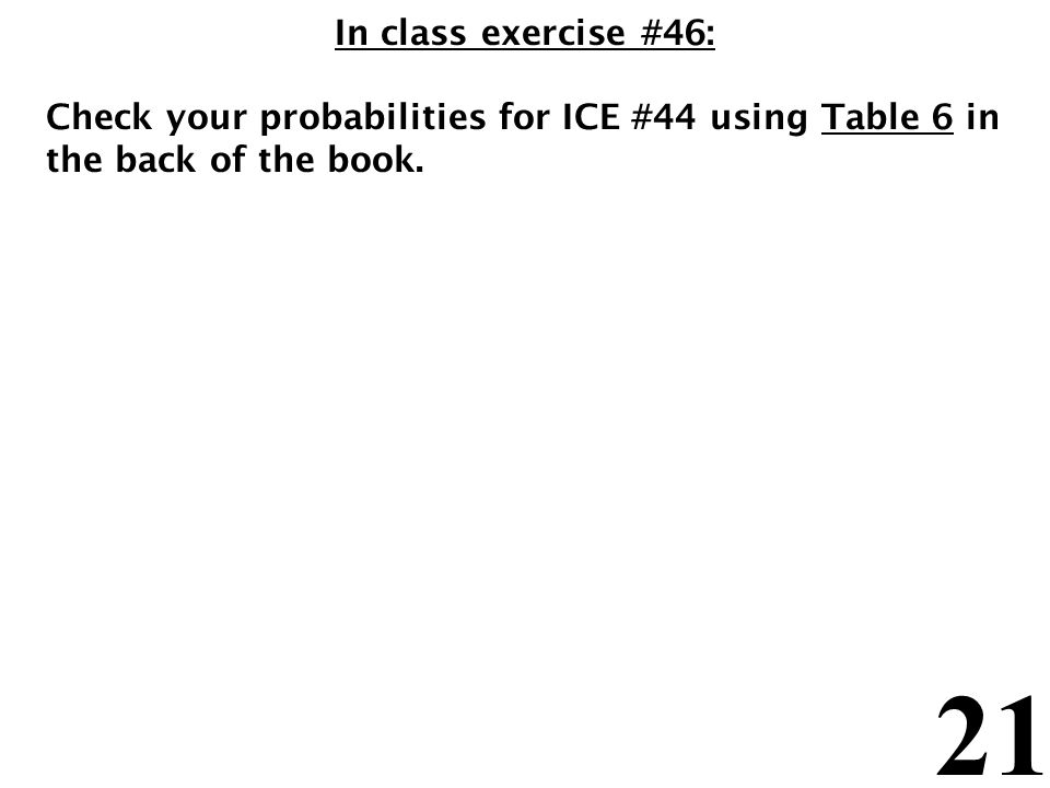 21 In class exercise #46: Check your probabilities for ICE #44 using Table 6 in the back of the book.