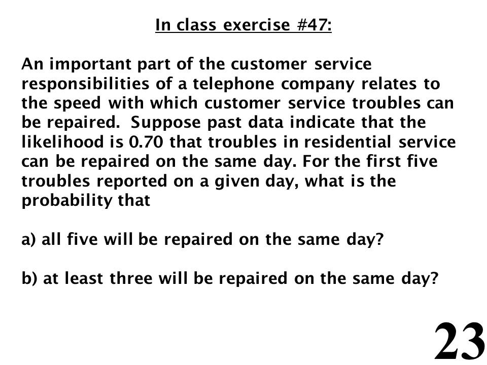 23 In class exercise #47: An important part of the customer service responsibilities of a telephone company relates to the speed with which customer service troubles can be repaired.