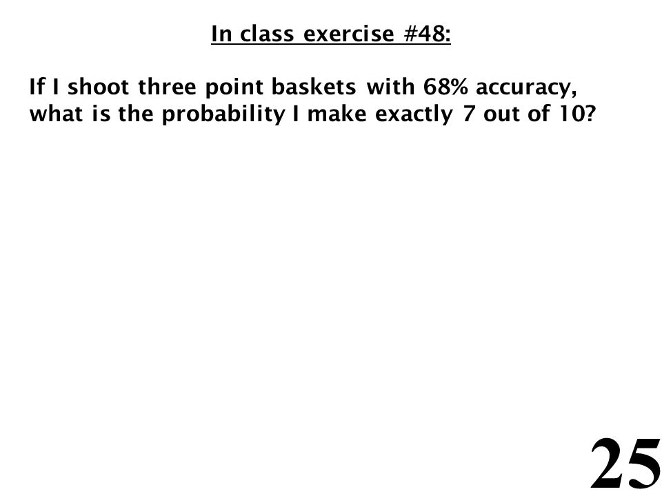 25 In class exercise #48: If I shoot three point baskets with 68% accuracy, what is the probability I make exactly 7 out of 10