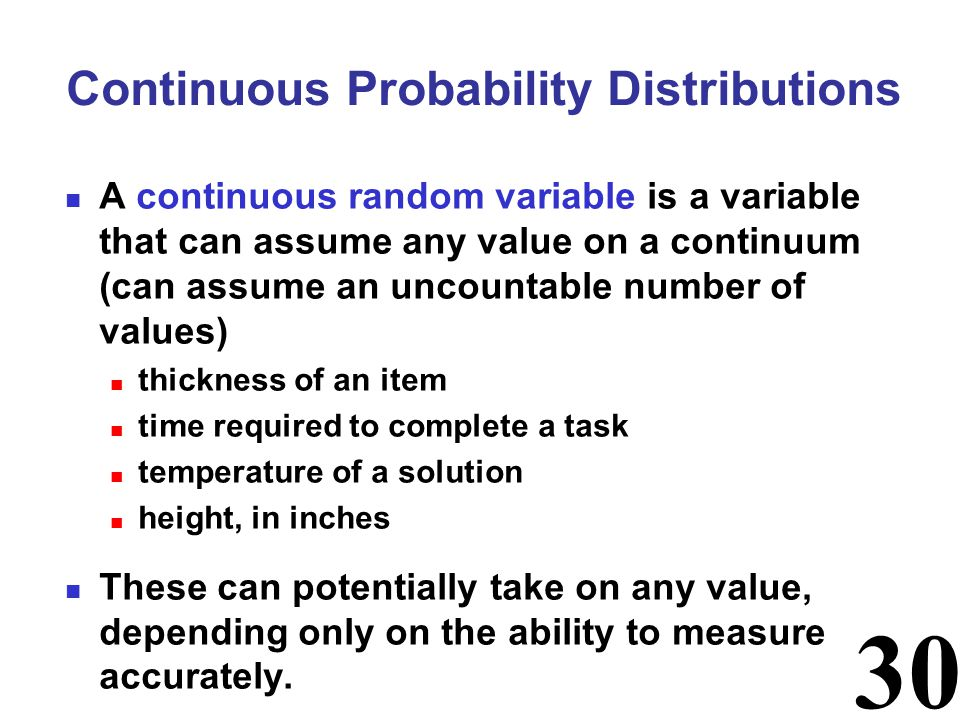 30 Continuous Probability Distributions A continuous random variable is a variable that can assume any value on a continuum (can assume an uncountable number of values) thickness of an item time required to complete a task temperature of a solution height, in inches These can potentially take on any value, depending only on the ability to measure accurately.