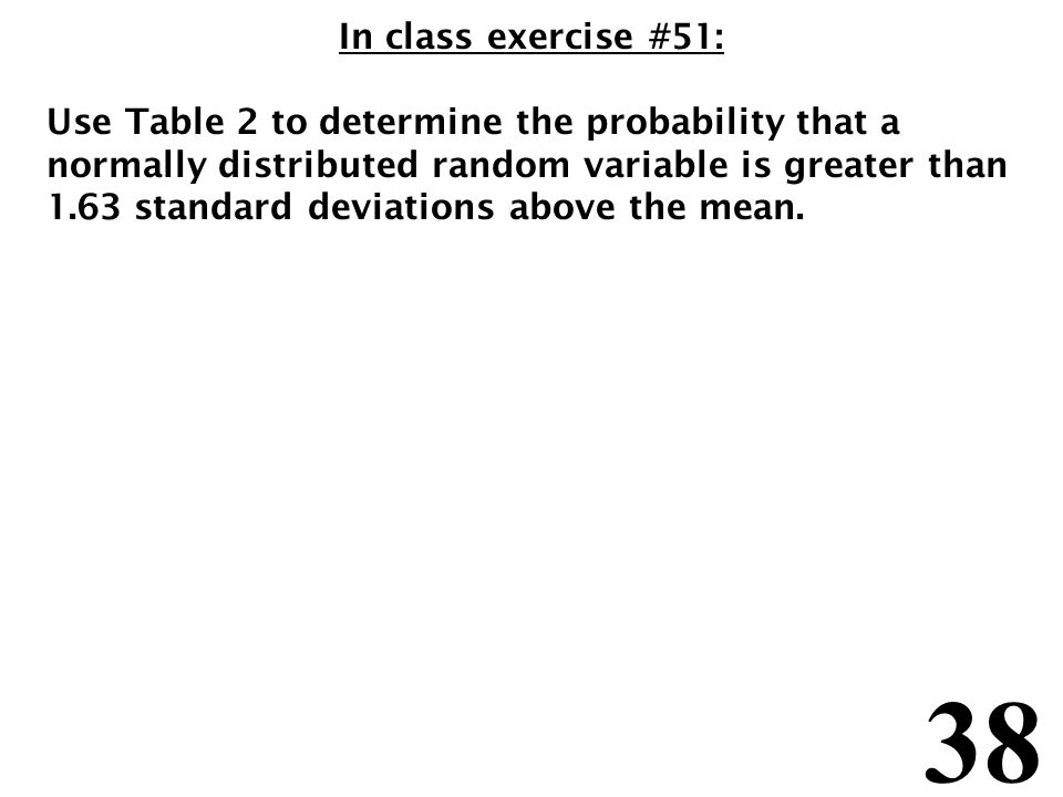 38 In class exercise #51: Use Table 2 to determine the probability that a normally distributed random variable is greater than 1.63 standard deviations above the mean.