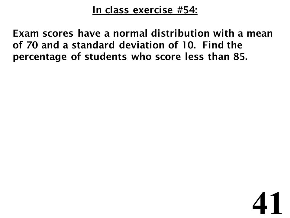41 In class exercise #54: Exam scores have a normal distribution with a mean of 70 and a standard deviation of 10.
