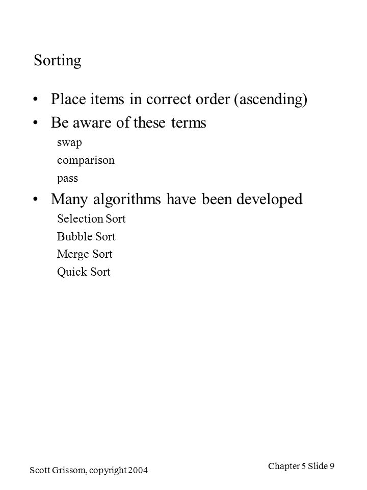 Scott Grissom, copyright 2004 Chapter 5 Slide 9 Sorting Place items in correct order (ascending) Be aware of these terms swap comparison pass Many algorithms have been developed Selection Sort Bubble Sort Merge Sort Quick Sort