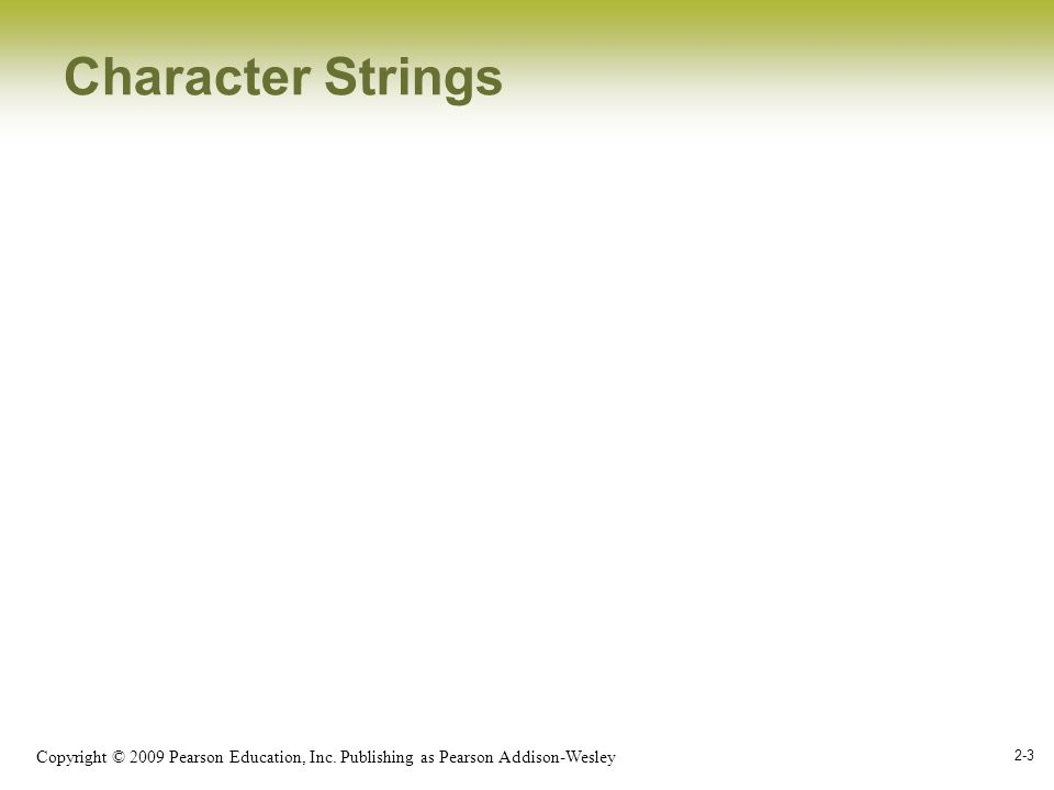 Copyright © 2009 Pearson Education, Inc. Publishing as Pearson Addison-Wesley 2-3 Character Strings