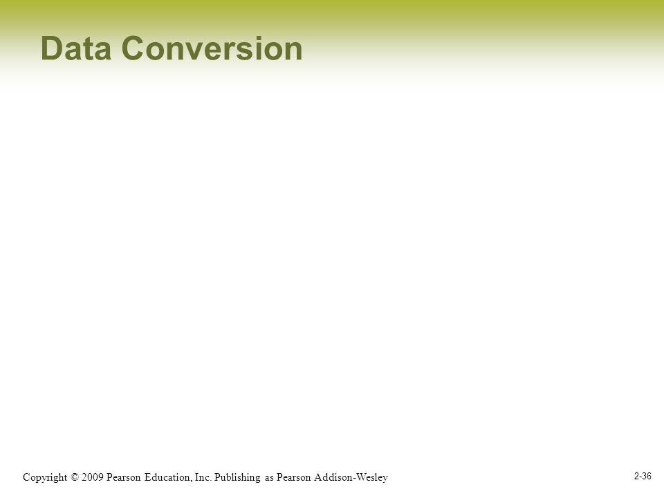 Copyright © 2009 Pearson Education, Inc. Publishing as Pearson Addison-Wesley 2-36 Data Conversion