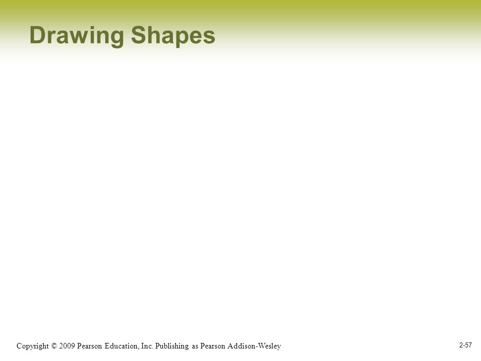 Copyright © 2009 Pearson Education, Inc. Publishing as Pearson Addison-Wesley 2-57 Drawing Shapes