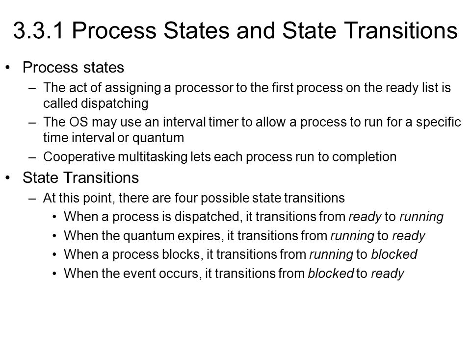 3.3.1 Process States and State Transitions Process states –The act of assigning a processor to the first process on the ready list is called dispatching –The OS may use an interval timer to allow a process to run for a specific time interval or quantum –Cooperative multitasking lets each process run to completion State Transitions –At this point, there are four possible state transitions When a process is dispatched, it transitions from ready to running When the quantum expires, it transitions from running to ready When a process blocks, it transitions from running to blocked When the event occurs, it transitions from blocked to ready