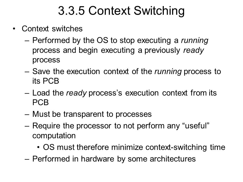 3.3.5 Context Switching Context switches –Performed by the OS to stop executing a running process and begin executing a previously ready process –Save the execution context of the running process to its PCB –Load the ready process's execution context from its PCB –Must be transparent to processes –Require the processor to not perform any useful computation OS must therefore minimize context-switching time –Performed in hardware by some architectures