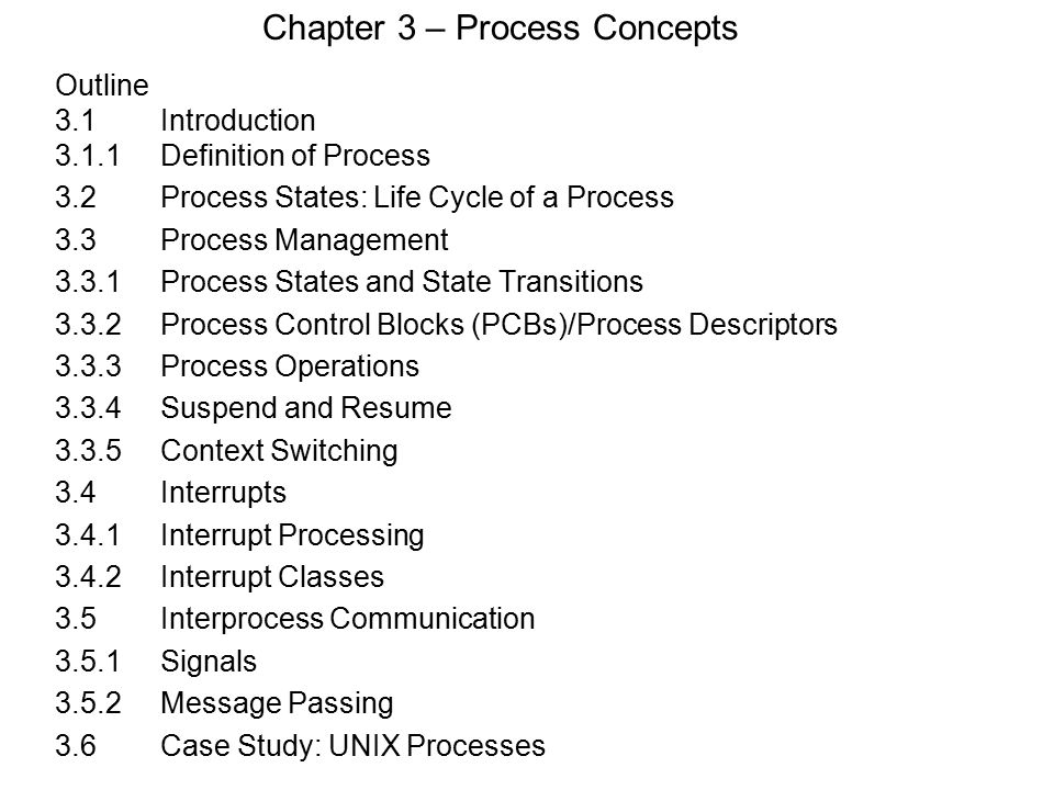 Chapter 3 – Process Concepts Outline 3.1 Introduction 3.1.1Definition of Process 3.2Process States: Life Cycle of a Process 3.3Process Management 3.3.1Process States and State Transitions 3.3.2Process Control Blocks (PCBs)/Process Descriptors 3.3.3Process Operations 3.3.4Suspend and Resume 3.3.5Context Switching 3.4 Interrupts 3.4.1Interrupt Processing 3.4.2Interrupt Classes 3.5 Interprocess Communication 3.5.1Signals 3.5.2Message Passing 3.6Case Study: UNIX Processes