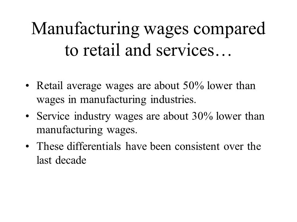 Manufacturing wages compared to retail and services… Retail average wages are about 50% lower than wages in manufacturing industries.