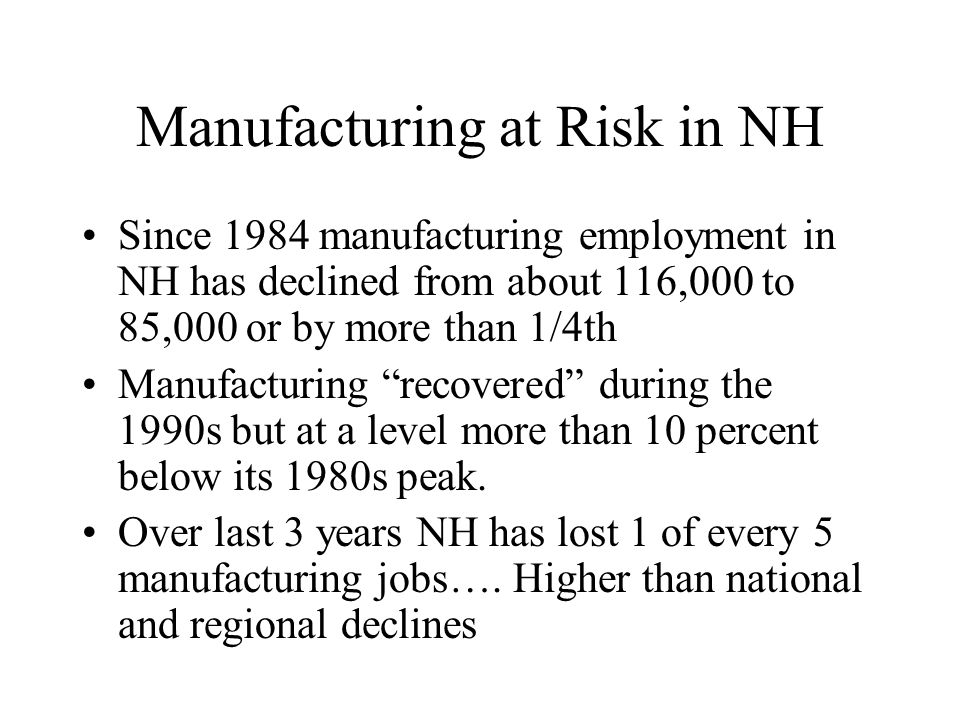 Manufacturing at Risk in NH Since 1984 manufacturing employment in NH has declined from about 116,000 to 85,000 or by more than 1/4th Manufacturing recovered during the 1990s but at a level more than 10 percent below its 1980s peak.