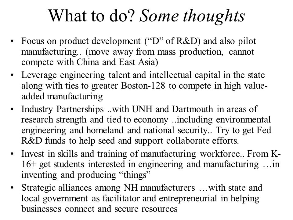 What to do. Some thoughts Focus on product development ( D of R&D) and also pilot manufacturing..