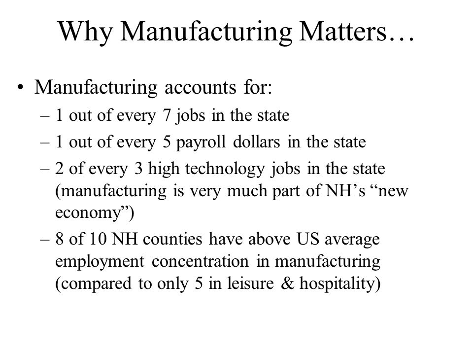 Why Manufacturing Matters… Manufacturing accounts for: –1 out of every 7 jobs in the state –1 out of every 5 payroll dollars in the state –2 of every 3 high technology jobs in the state (manufacturing is very much part of NH's new economy ) –8 of 10 NH counties have above US average employment concentration in manufacturing (compared to only 5 in leisure & hospitality)