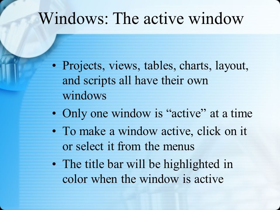Windows: The active window Projects, views, tables, charts, layout, and scripts all have their own windows Only one window is active at a time To make a window active, click on it or select it from the menus The title bar will be highlighted in color when the window is active
