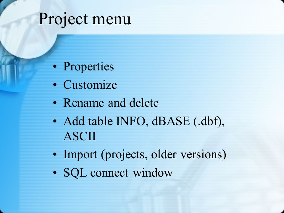 Project menu Properties Customize Rename and delete Add table INFO, dBASE (.dbf), ASCII Import (projects, older versions) SQL connect window