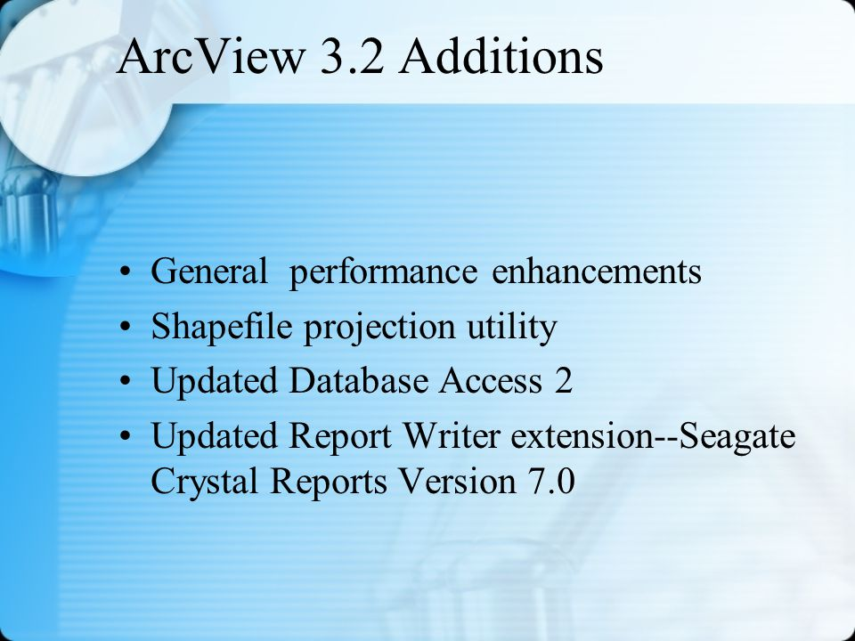 ArcView 3.2 Additions General performance enhancements Shapefile projection utility Updated Database Access 2 Updated Report Writer extension--Seagate Crystal Reports Version 7.0