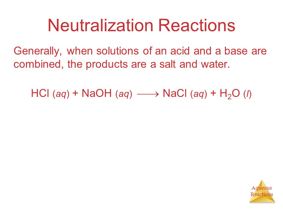 Aqueous Reactions Neutralization Reactions Generally, when solutions of an acid and a base are combined, the products are a salt and water.