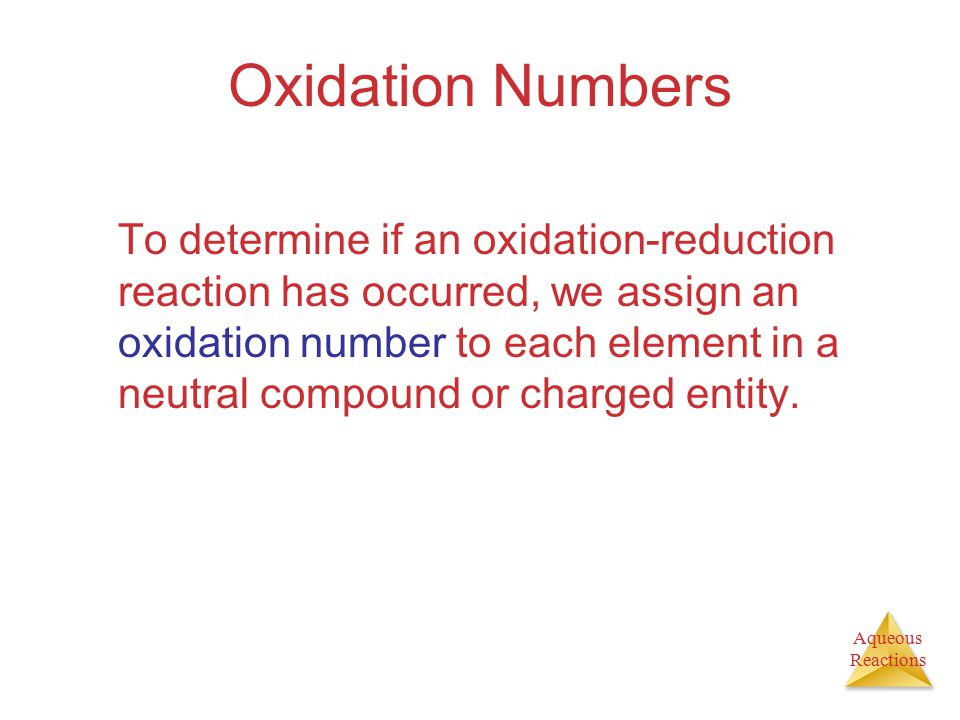 Aqueous Reactions Oxidation Numbers To determine if an oxidation-reduction reaction has occurred, we assign an oxidation number to each element in a neutral compound or charged entity.