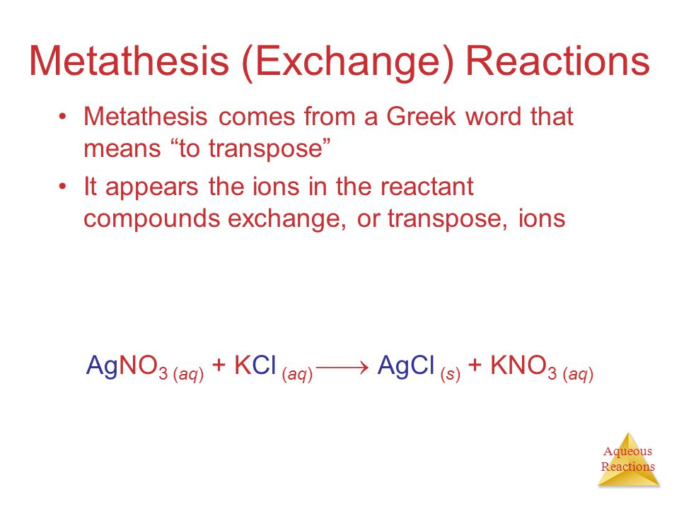 Aqueous Reactions Metathesis (Exchange) Reactions Metathesis comes from a Greek word that means to transpose It appears the ions in the reactant compounds exchange, or transpose, ions AgNO 3 (aq) + KCl (aq)  AgCl (s) + KNO 3 (aq)