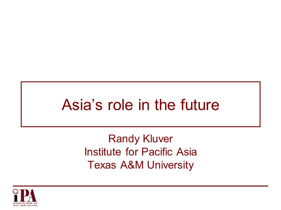 Asia's role in the future Randy Kluver Institute for Pacific Asia Texas A&M University