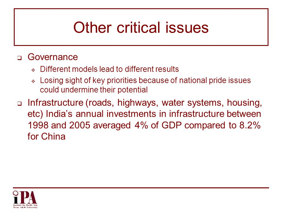 Other critical issues  Governance  Different models lead to different results  Losing sight of key priorities because of national pride issues could undermine their potential  Infrastructure (roads, highways, water systems, housing, etc) India's annual investments in infrastructure between 1998 and 2005 averaged 4% of GDP compared to 8.2% for China