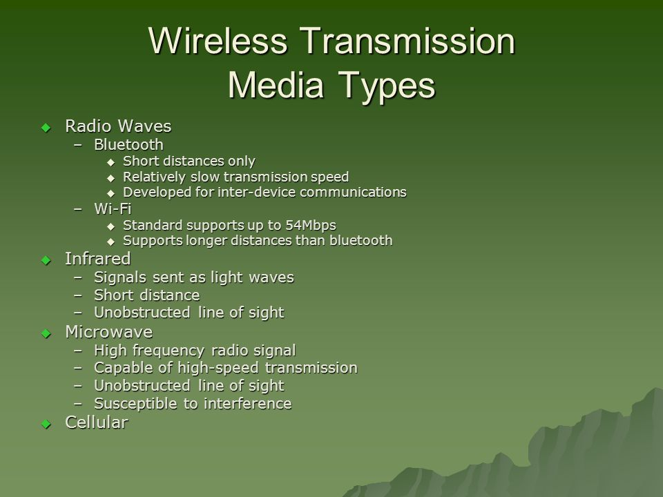 Wireless Transmission Media Types  Radio Waves –Bluetooth  Short distances only  Relatively slow transmission speed  Developed for inter-device communications –Wi-Fi  Standard supports up to 54Mbps  Supports longer distances than bluetooth  Infrared –Signals sent as light waves –Short distance –Unobstructed line of sight  Microwave –High frequency radio signal –Capable of high-speed transmission –Unobstructed line of sight –Susceptible to interference  Cellular