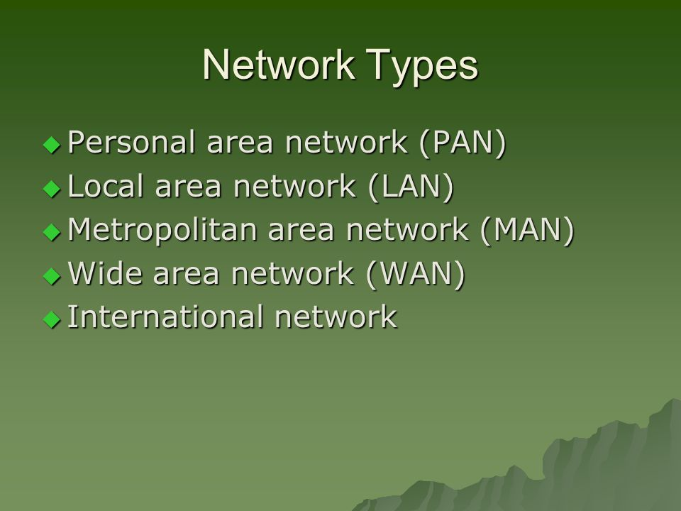 Network Types  Personal area network (PAN)  Local area network (LAN)  Metropolitan area network (MAN)  Wide area network (WAN)  International network
