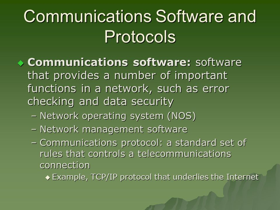 Communications Software and Protocols  Communications software: software that provides a number of important functions in a network, such as error checking and data security –Network operating system (NOS) –Network management software –Communications protocol: a standard set of rules that controls a telecommunications connection  Example, TCP/IP protocol that underlies the Internet