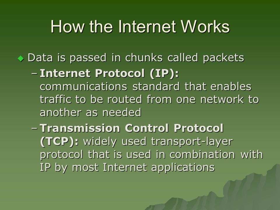 How the Internet Works  Data is passed in chunks called packets –Internet Protocol (IP): communications standard that enables traffic to be routed from one network to another as needed –Transmission Control Protocol (TCP): widely used transport-layer protocol that is used in combination with IP by most Internet applications