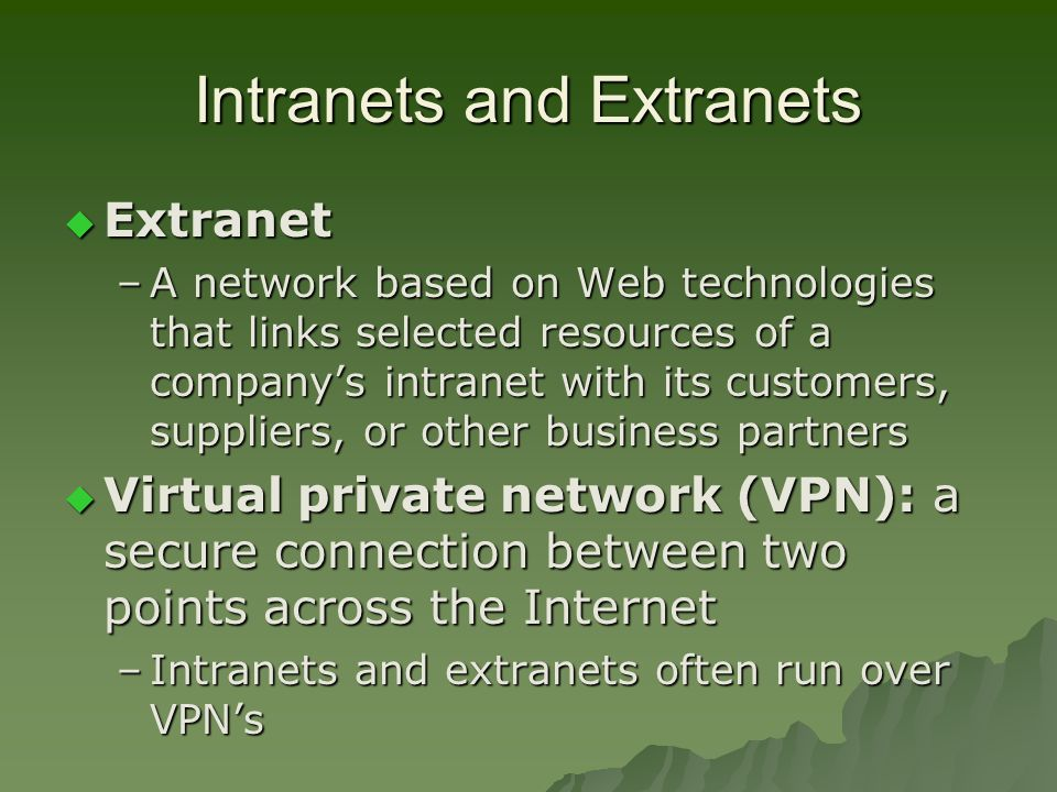 Intranets and Extranets  Extranet –A network based on Web technologies that links selected resources of a company's intranet with its customers, suppliers, or other business partners  Virtual private network (VPN): a secure connection between two points across the Internet –Intranets and extranets often run over VPN's