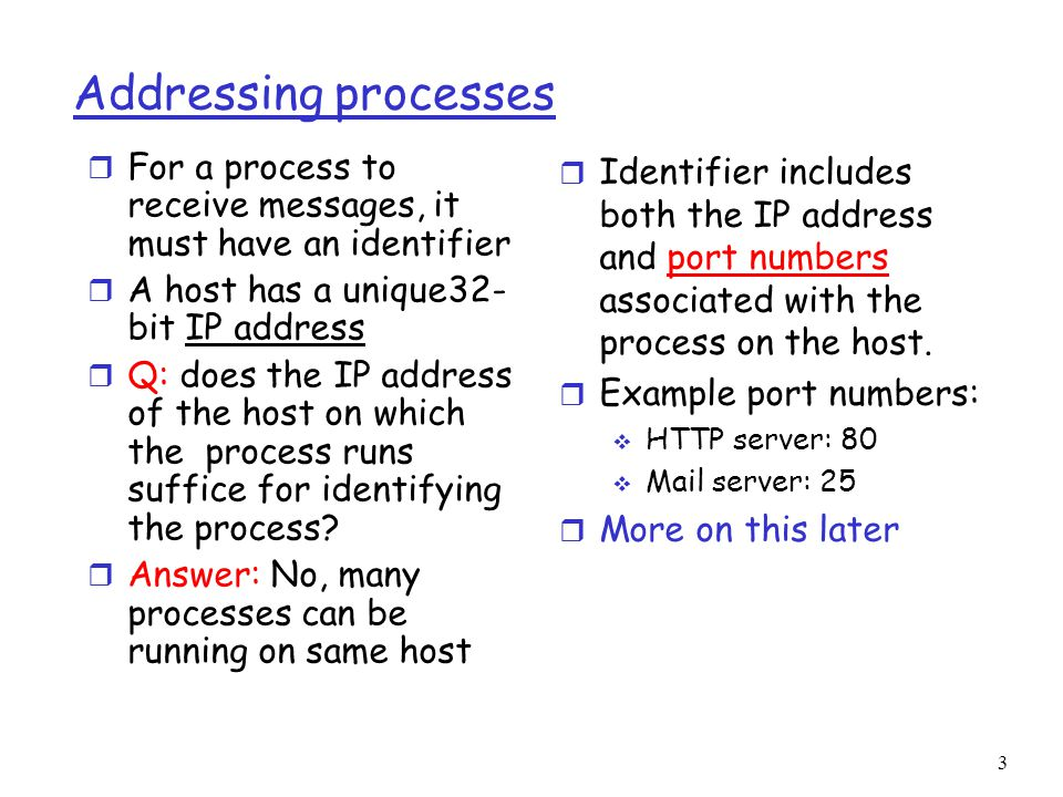 3 Addressing processes r For a process to receive messages, it must have an identifier r A host has a unique32- bit IP address r Q: does the IP address of the host on which the process runs suffice for identifying the process.