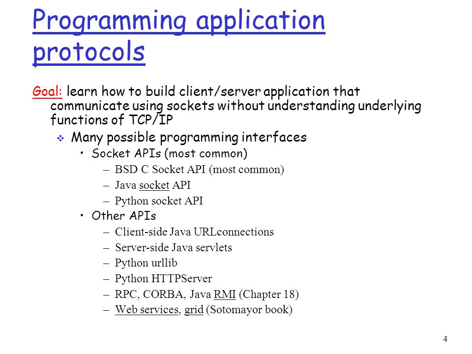 4 Programming application protocols Goal: learn how to build client/server application that communicate using sockets without understanding underlying functions of TCP/IP  Many possible programming interfaces Socket APIs (most common) –BSD C Socket API (most common) –Java socket API –Python socket API Other APIs –Client-side Java URLconnections –Server-side Java servlets –Python urllib –Python HTTPServer –RPC, CORBA, Java RMI (Chapter 18) –Web services, grid (Sotomayor book)