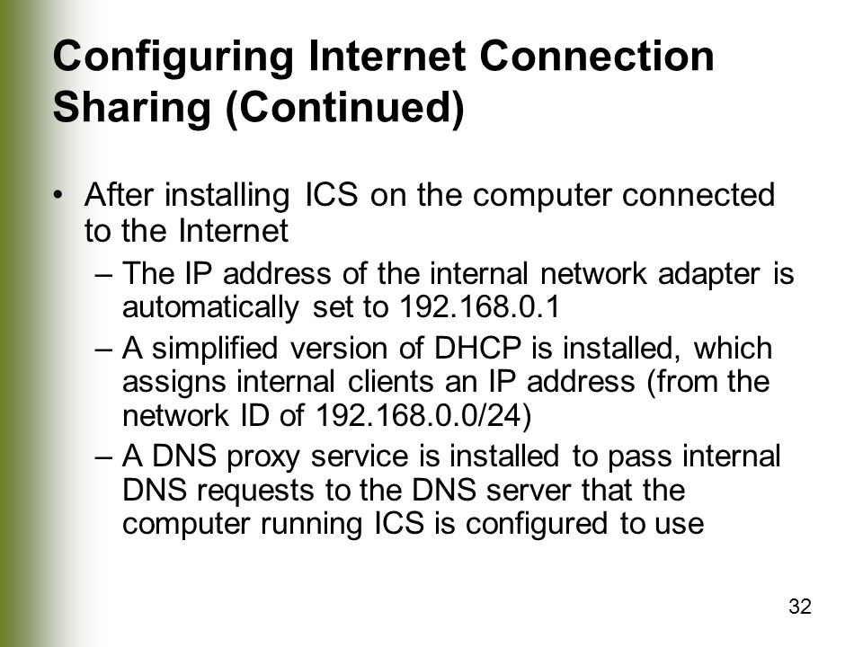 32 Configuring Internet Connection Sharing (Continued) After installing ICS on the computer connected to the Internet –The IP address of the internal network adapter is automatically set to –A simplified version of DHCP is installed, which assigns internal clients an IP address (from the network ID of /24) –A DNS proxy service is installed to pass internal DNS requests to the DNS server that the computer running ICS is configured to use