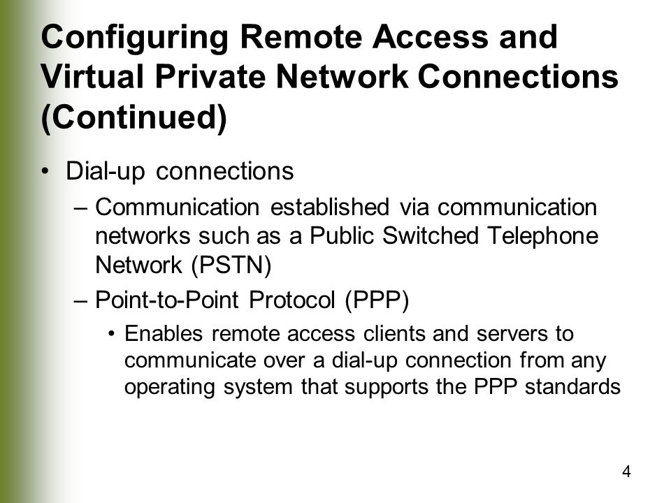 4 Configuring Remote Access and Virtual Private Network Connections (Continued) Dial-up connections –Communication established via communication networks such as a Public Switched Telephone Network (PSTN) –Point-to-Point Protocol (PPP) Enables remote access clients and servers to communicate over a dial-up connection from any operating system that supports the PPP standards