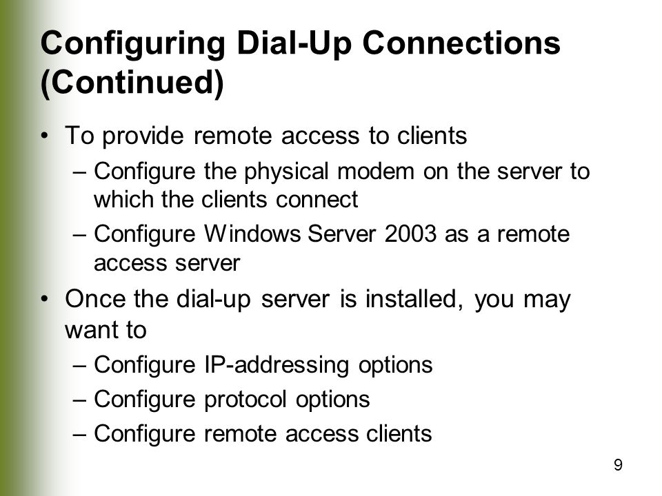9 Configuring Dial-Up Connections (Continued) To provide remote access to clients –Configure the physical modem on the server to which the clients connect –Configure Windows Server 2003 as a remote access server Once the dial-up server is installed, you may want to –Configure IP-addressing options –Configure protocol options –Configure remote access clients