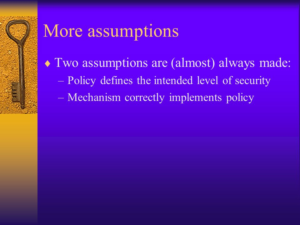 More assumptions  Two assumptions are (almost) always made: –Policy defines the intended level of security –Mechanism correctly implements policy