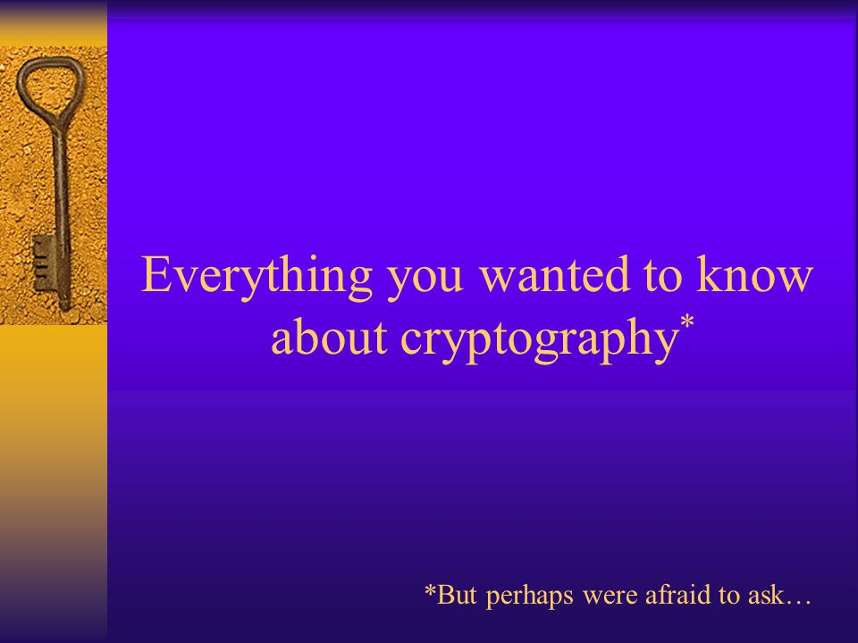 Everything you wanted to know about cryptography * *But perhaps were afraid to ask…