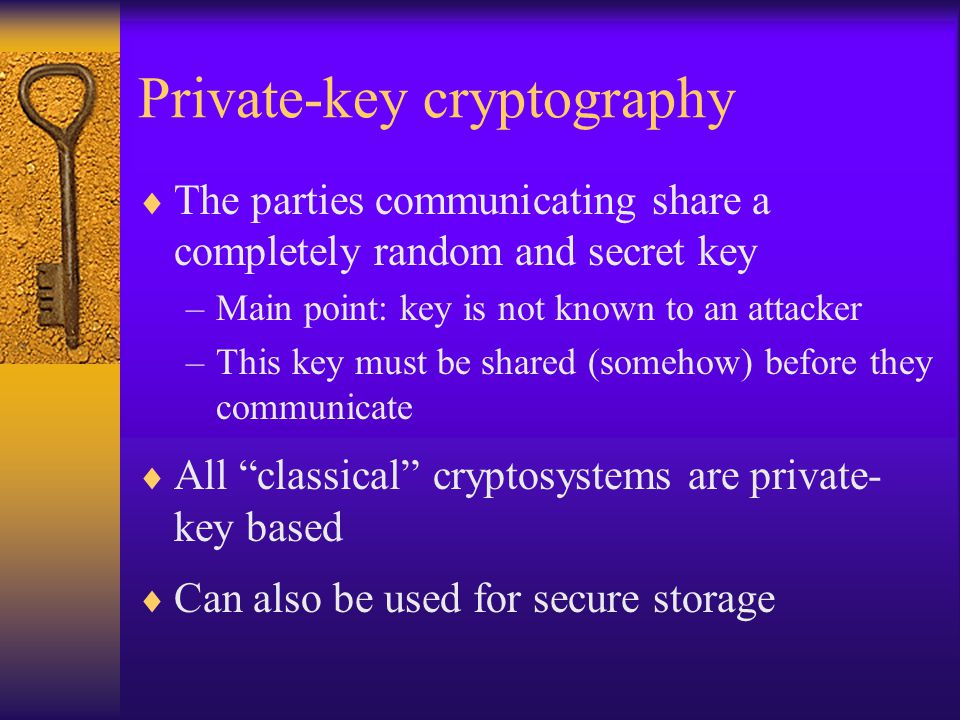 Private-key cryptography  The parties communicating share a completely random and secret key –Main point: key is not known to an attacker –This key must be shared (somehow) before they communicate  All classical cryptosystems are private- key based  Can also be used for secure storage