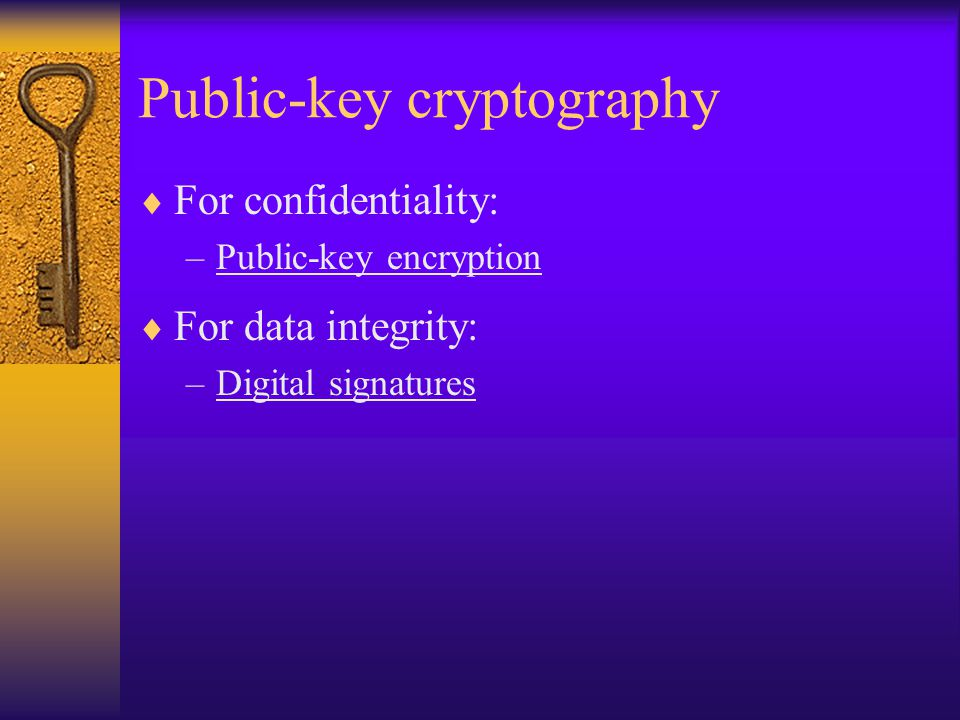 Public-key cryptography  For confidentiality: –Public-key encryption  For data integrity: –Digital signatures