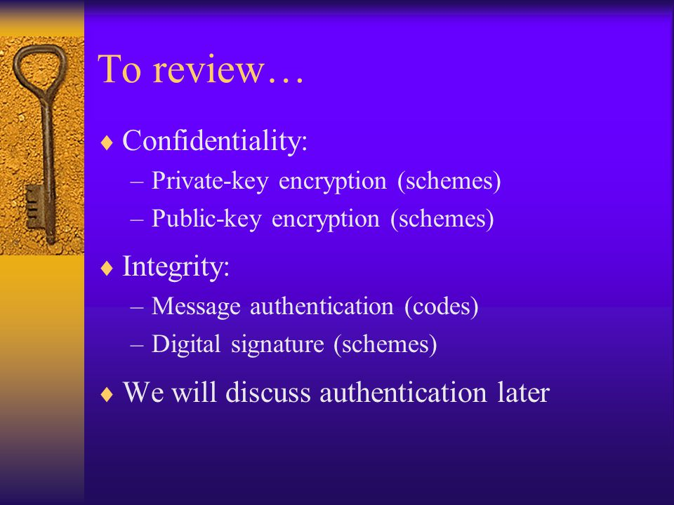To review…  Confidentiality: –Private-key encryption (schemes) –Public-key encryption (schemes)  Integrity: –Message authentication (codes) –Digital signature (schemes)  We will discuss authentication later