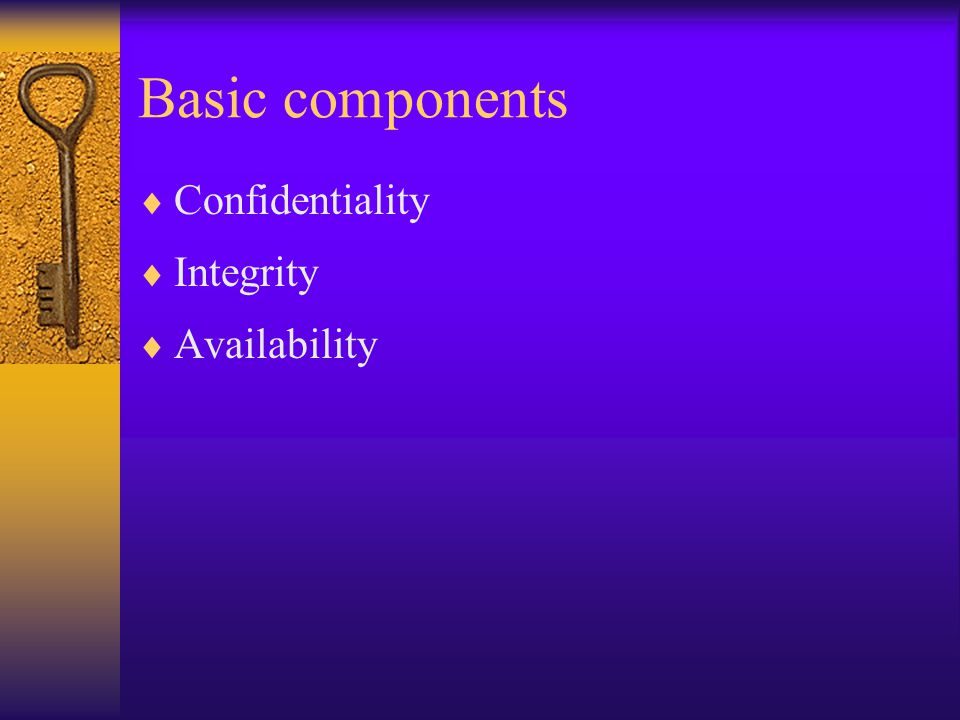 Basic components  Confidentiality  Integrity  Availability