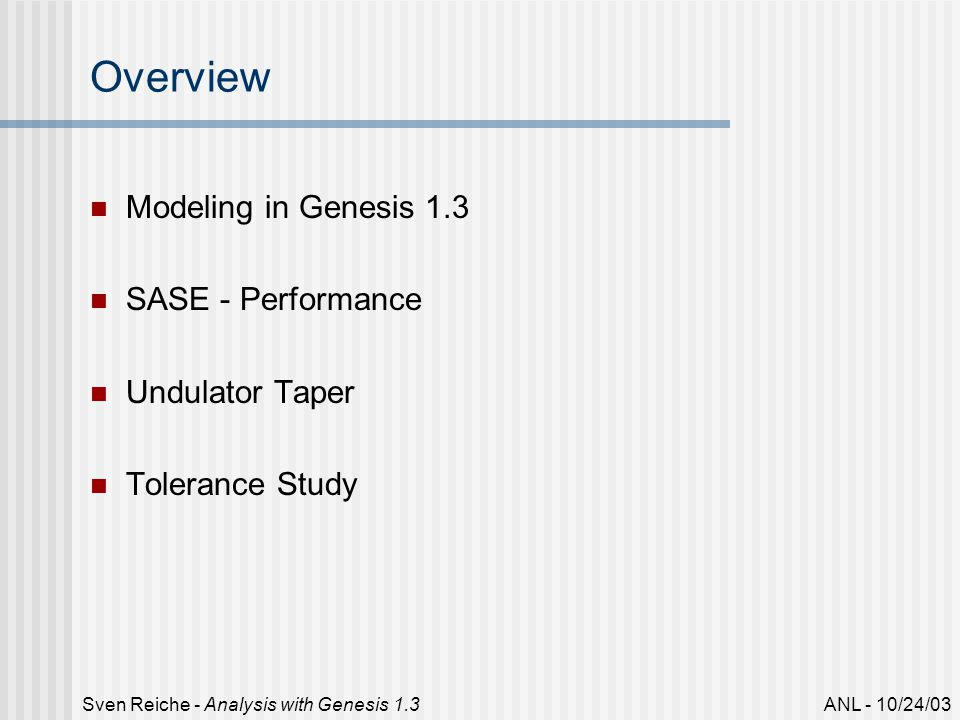 ANL - 10/24/03Sven Reiche - Analysis with Genesis 1.3 Overview Modeling in Genesis 1.3 SASE - Performance Undulator Taper Tolerance Study