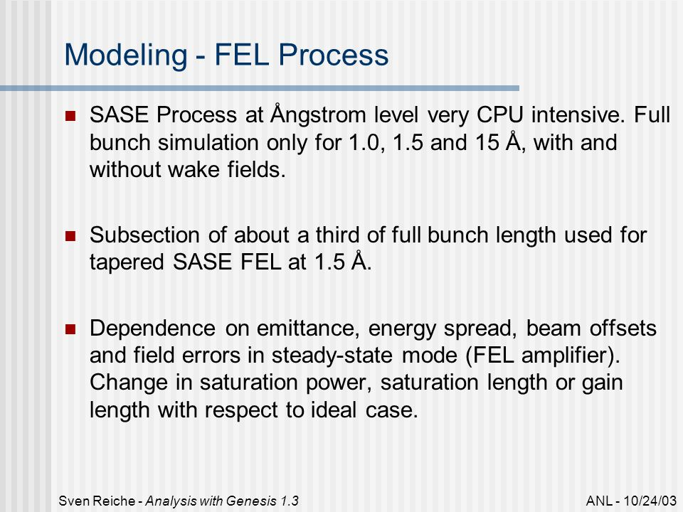 ANL - 10/24/03Sven Reiche - Analysis with Genesis 1.3 Modeling - FEL Process SASE Process at Ångstrom level very CPU intensive.