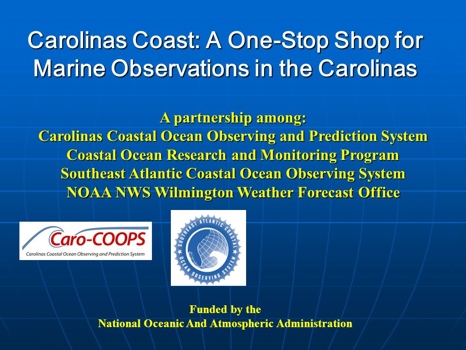 Carolinas Coast: A One-Stop Shop for Marine Observations in the Carolinas Funded by the National Oceanic And Atmospheric Administration A partnership among: Carolinas Coastal Ocean Observing and Prediction System Coastal Ocean Research and Monitoring Program Southeast Atlantic Coastal Ocean Observing System NOAA NWS Wilmington Weather Forecast Office