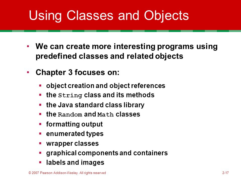 2-17 Using Classes and Objects We can create more interesting programs using predefined classes and related objects Chapter 3 focuses on:  object creation and object references  the String class and its methods  the Java standard class library  the Random and Math classes  formatting output  enumerated types  wrapper classes  graphical components and containers  labels and images