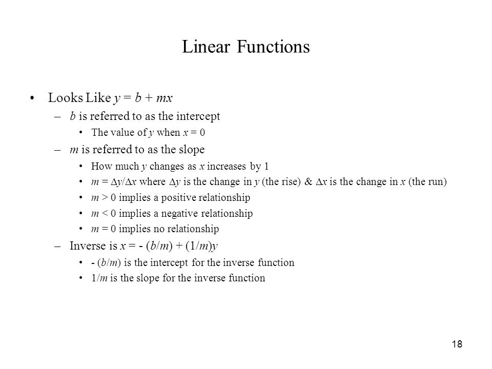 18 Linear Functions Looks Like y = b + mx –b is referred to as the intercept The value of y when x = 0 –m is referred to as the slope How much y changes as x increases by 1 m =  y/  x where  y is the change in y (the rise) &  x is the change in x (the run) m > 0 implies a positive relationship m < 0 implies a negative relationship m = 0 implies no relationship –Inverse is x = - (b/m) + (1/m)y - (b/m) is the intercept for the inverse function 1/m is the slope for the inverse function
