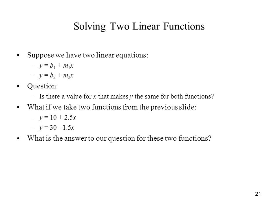 21 Solving Two Linear Functions Suppose we have two linear equations: –y = b 1 + m 1 x –y = b 2 + m 2 x Question: –Is there a value for x that makes y the same for both functions.