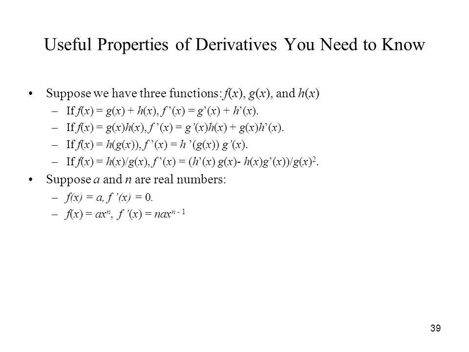 39 Useful Properties of Derivatives You Need to Know Suppose we have three functions: f(x), g(x), and h(x) –If f(x) = g(x) + h(x), f '(x) = g'(x) + h'(x).